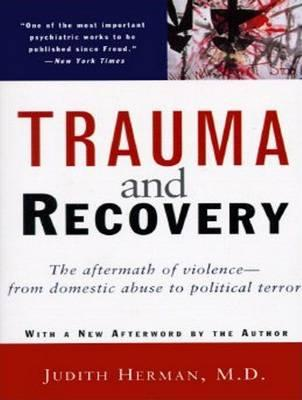 Trauma and Recovery: The Aftermath of Violence from Domestic Abuse to Political Terror