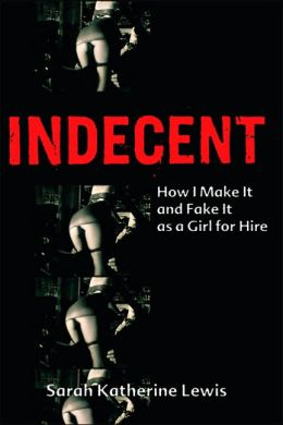 Indecent: How I Make It and Fake It as a Girl for Hire (Book)
