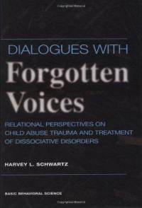 Dialogues with Forgotten Voices: Relational Perspectives on Child Abuse Trauma and Treatment of Dissociative Disorders